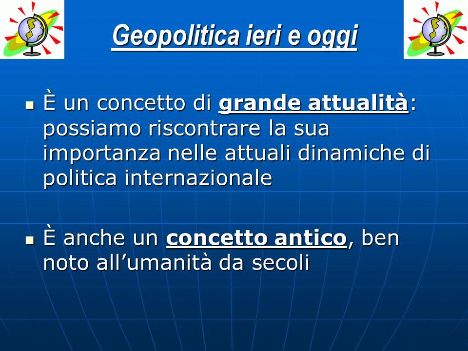 Geopolitica ieri e oggi È un concetto di grande attualità: possiamo riscontrare la sua importanza nelle attuali dinamiche di politica internazionale È