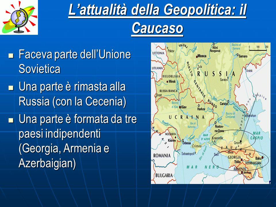 Lattualità della Geopolitica: il Caucaso Faceva parte dellUnione Sovietica Una parte è rimasta alla Russia (con la Cecenia) Una parte è formata da tre