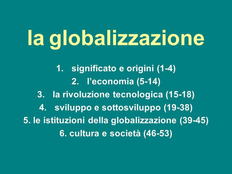 la globalizzazione 1.significato e origini (1-4) 2.leconomia (5-14) 3.la rivoluzione tecnologica (15-18) 4.sviluppo e sottosviluppo (19-38) 5. le isti