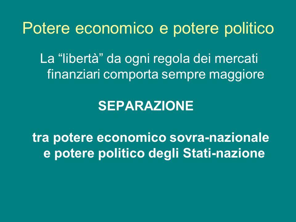 Potere economico e potere politico La libertà da ogni regola dei mercati finanziari comporta sempre maggiore SEPARAZIONE tra potere economico sovra-na