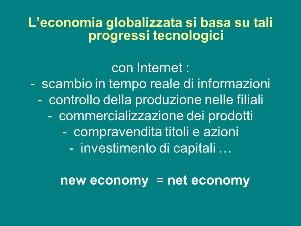 Leconomia globalizzata si basa su tali progressi tecnologici con Internet : -scambio in tempo reale di informazioni -controllo della produzione nelle