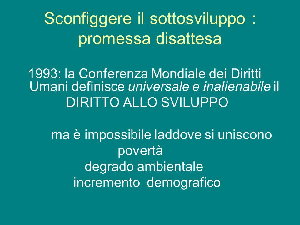 Sconfiggere il sottosviluppo : promessa disattesa 1993: la Conferenza Mondiale dei Diritti Umani definisce universale e inalienabile il DIRITTO ALLO S