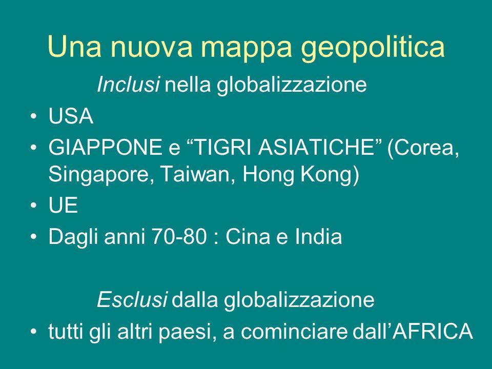 Una nuova mappa geopolitica Inclusi nella globalizzazione USA GIAPPONE e TIGRI ASIATICHE (Corea, Singapore, Taiwan, Hong Kong) UE Dagli anni 70-80 : C