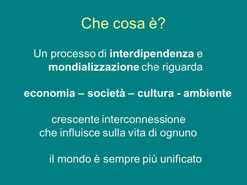 Che cosa è? Un processo di interdipendenza e mondializzazione che riguarda economia – società – cultura - ambiente crescente interconnessione che infl