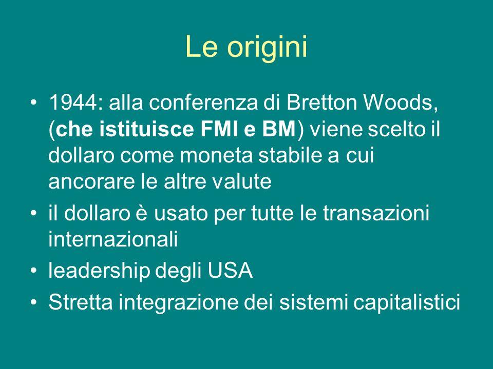 Le origini 1944: alla conferenza di Bretton Woods, (che istituisce FMI e BM) viene scelto il dollaro come moneta stabile a cui ancorare le altre valut