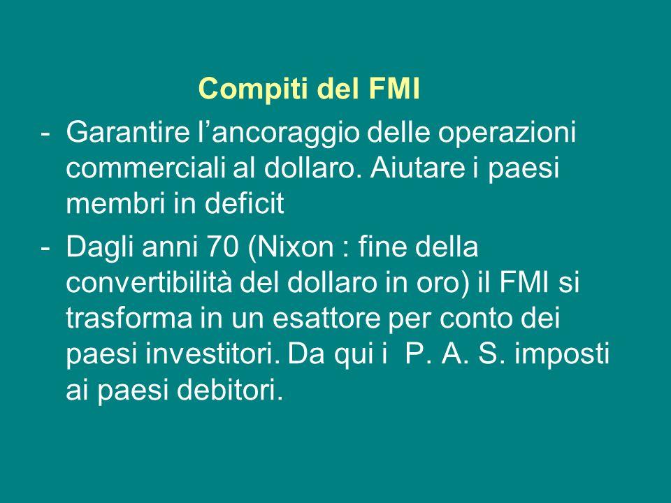 Compiti del FMI -Garantire lancoraggio delle operazioni commerciali al dollaro. Aiutare i paesi membri in deficit -Dagli anni 70 (Nixon : fine della c