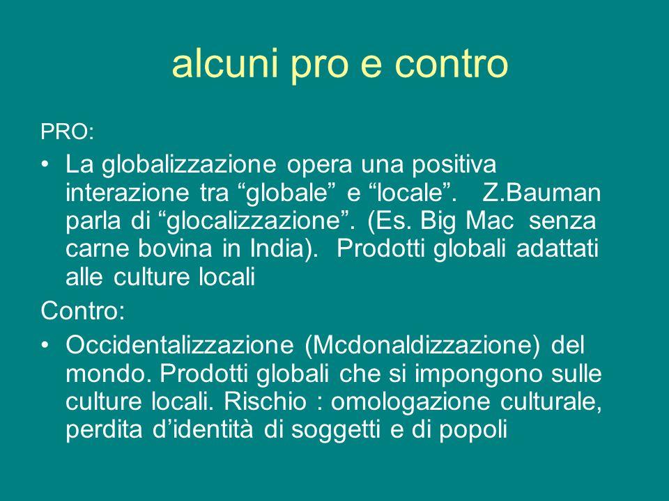 alcuni pro e contro PRO: La globalizzazione opera una positiva interazione tra globale e locale. Z.Bauman parla di glocalizzazione. (Es. Big Mac senza