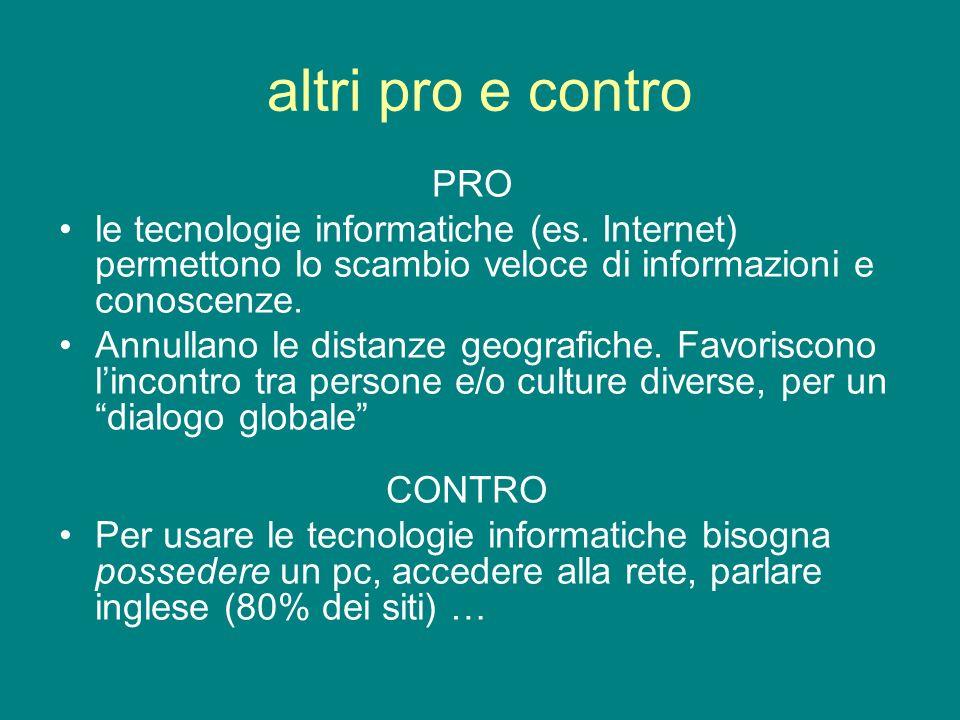 altri pro e contro PRO le tecnologie informatiche (es. Internet) permettono lo scambio veloce di informazioni e conoscenze. Annullano le distanze geog