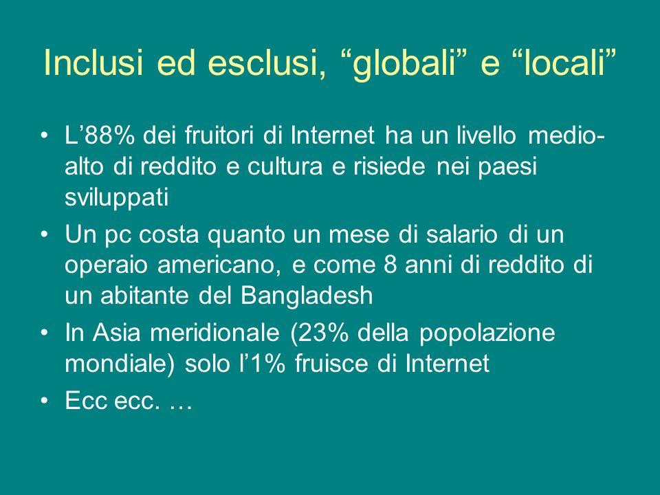 Inclusi ed esclusi, globali e locali L88% dei fruitori di Internet ha un livello medio- alto di reddito e cultura e risiede nei paesi sviluppati Un pc