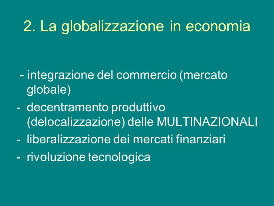 2. La globalizzazione in economia - integrazione del commercio (mercato globale) -decentramento produttivo (delocalizzazione) delle MULTINAZIONALI -li