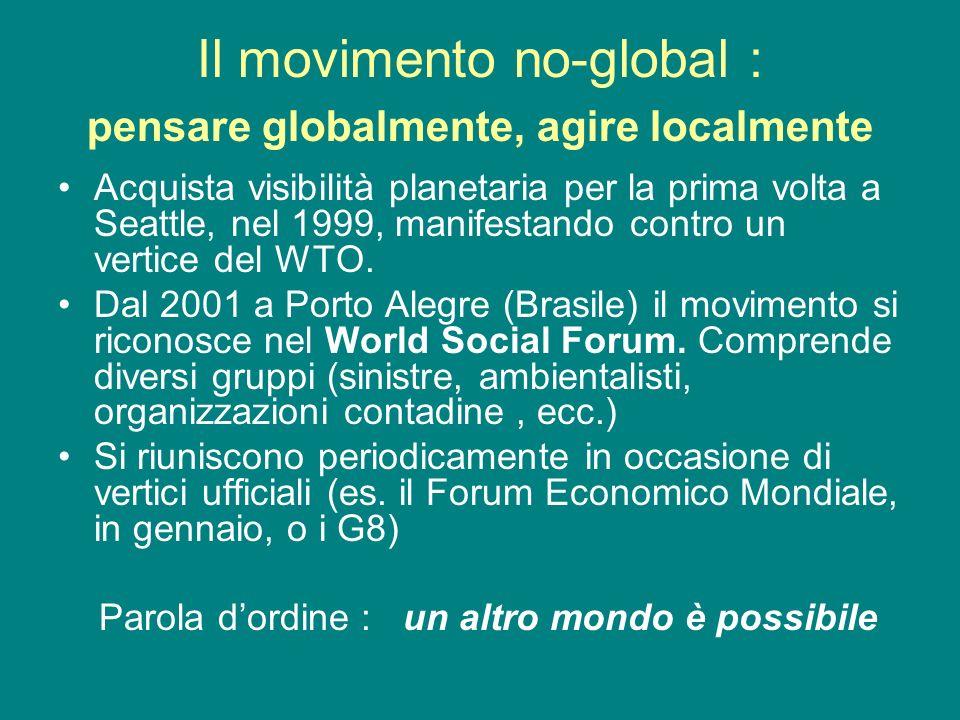Il movimento no-global : pensare globalmente, agire localmente Acquista visibilità planetaria per la prima volta a Seattle, nel 1999, manifestando con