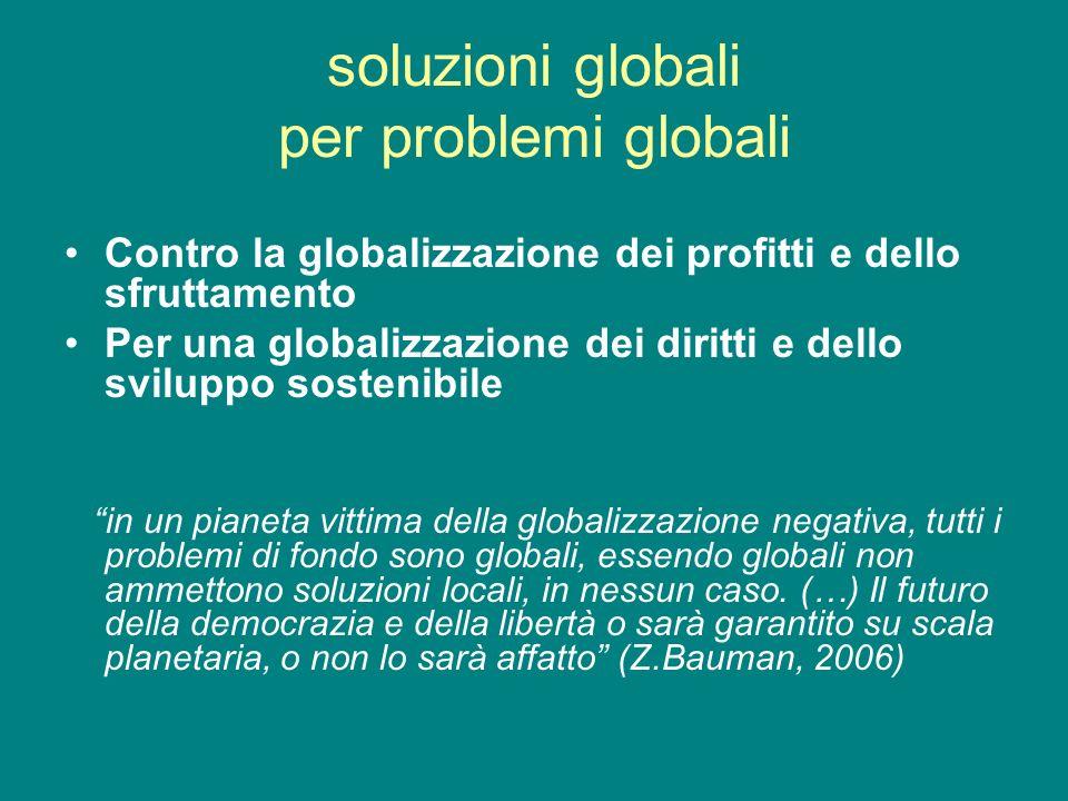 soluzioni globali per problemi globali Contro la globalizzazione dei profitti e dello sfruttamento Per una globalizzazione dei diritti e dello svilupp
