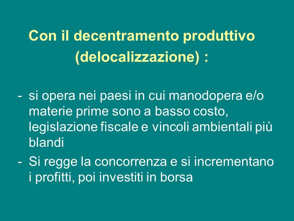 Con il decentramento produttivo (delocalizzazione) : -si opera nei paesi in cui manodopera e/o materie prime sono a basso costo, legislazione fiscale
