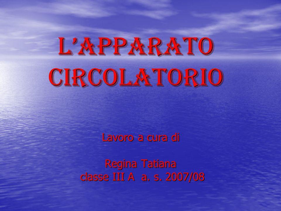 LAPPARATO CIRCOLATORIO Lavoro a cura di Regina Tatiana classe III A a. s. 2007/08 classe III A a. s. 2007/08