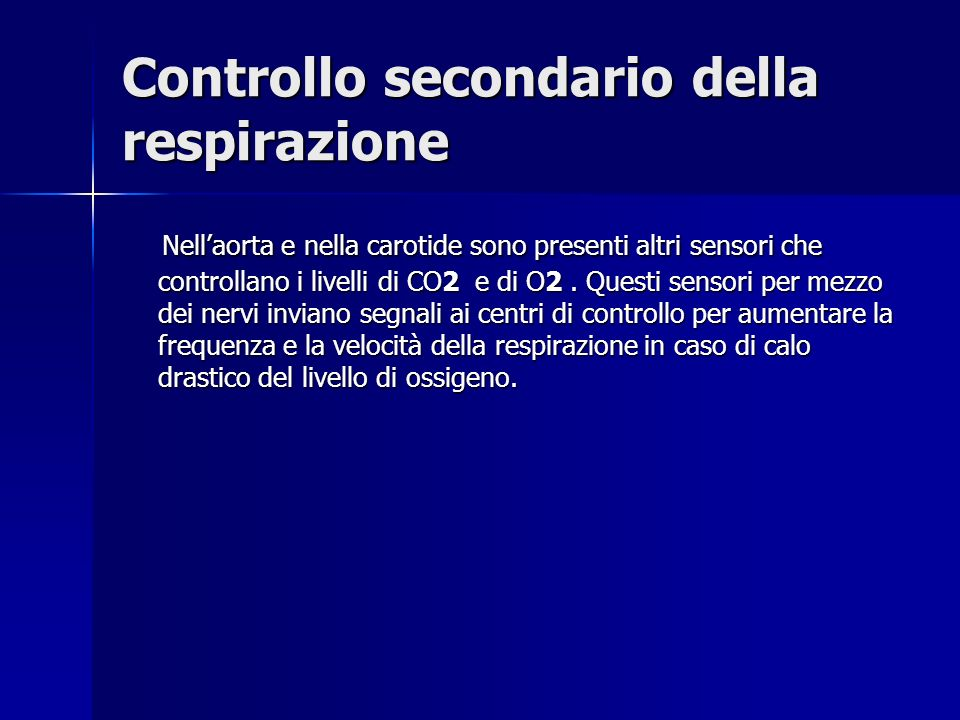 Controllo secondario della respirazione Nellaorta e nella carotide sono presenti altri sensori che controllano i livelli di CO2 e di O2.