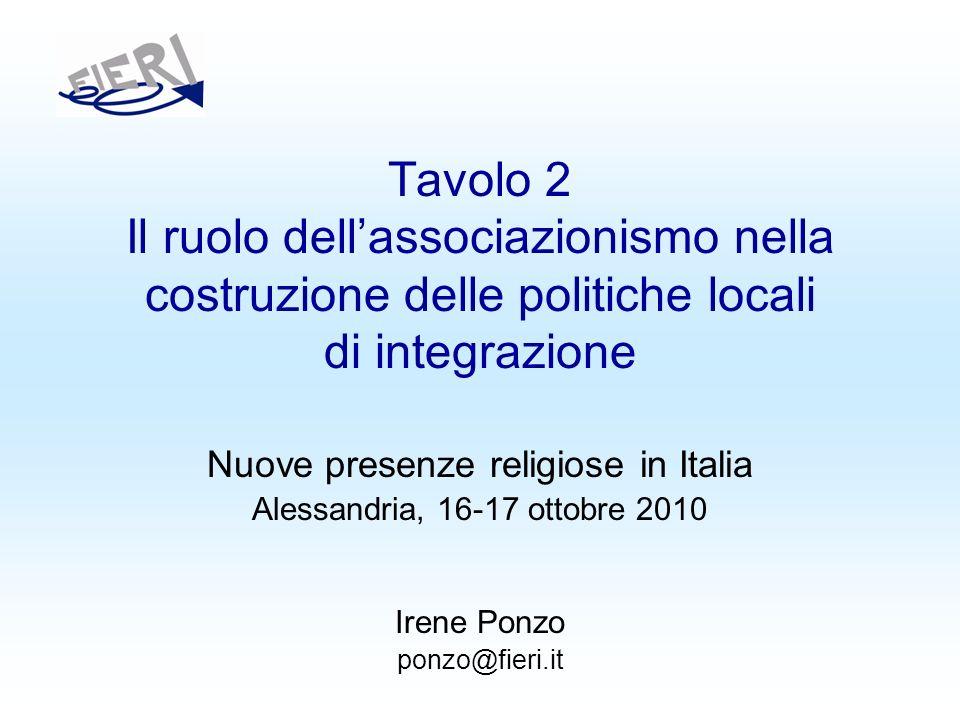 Tavolo 2 Il ruolo dellassociazionismo nella costruzione delle politiche locali di integrazione Nuove presenze religiose in Italia Alessandria, 16-17 ottobre 2010 Irene Ponzo ponzo@fieri.it