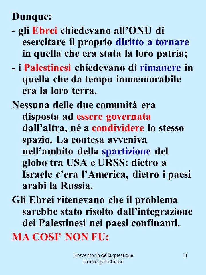 Breve storia della questione israelo-palestinese 11 Dunque: - gli Ebrei chiedevano allONU di esercitare il proprio diritto a tornare in quella che era