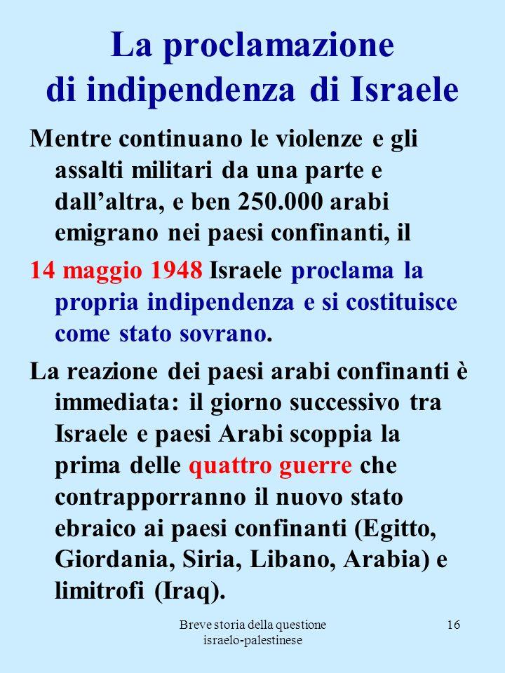 Breve storia della questione israelo-palestinese 16 La proclamazione di indipendenza di Israele Mentre continuano le violenze e gli assalti militari d