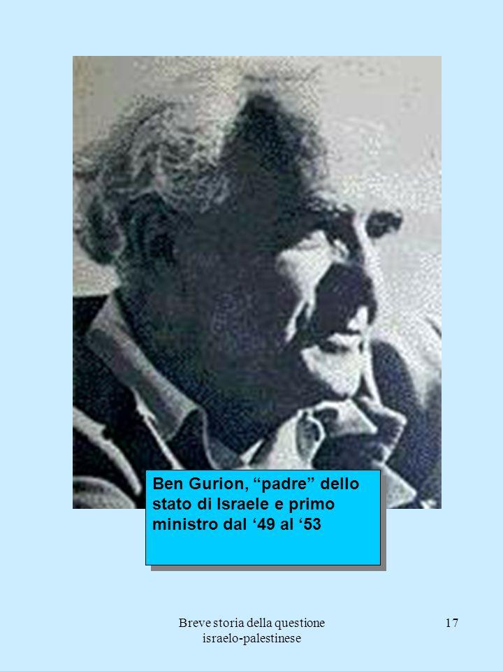 Breve storia della questione israelo-palestinese 17 Ben Gurion, padre dello stato di Israele e primo ministro dal 49 al 53
