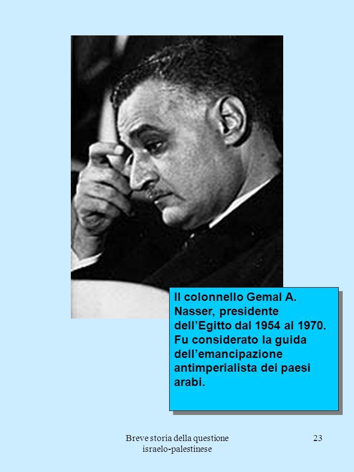 Breve storia della questione israelo-palestinese 23 Il colonnello Gemal A. Nasser, presidente dellEgitto dal 1954 al 1970. Fu considerato la guida del