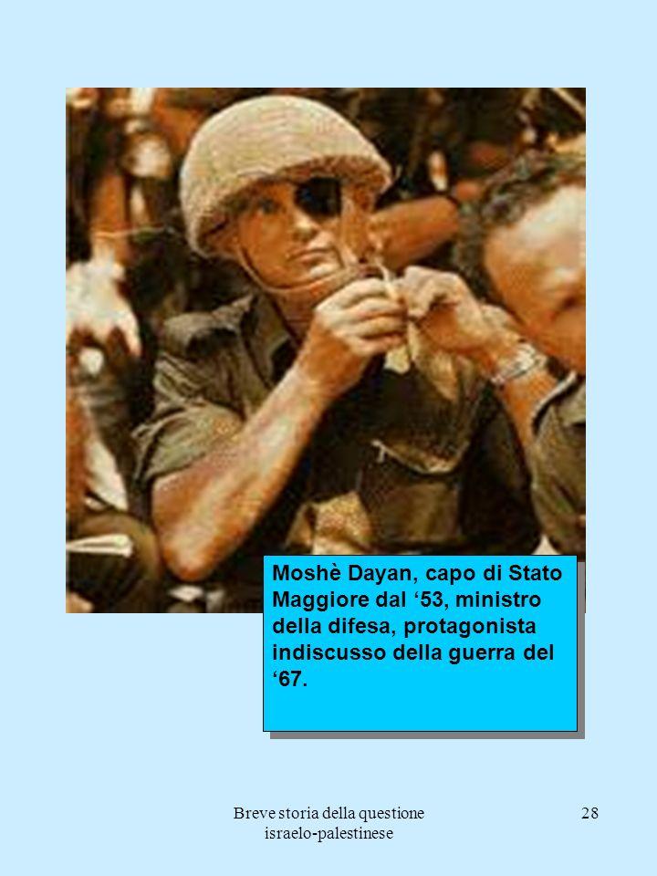 Breve storia della questione israelo-palestinese 28 Moshè Dayan, capo di Stato Maggiore dal 53, ministro della difesa, protagonista indiscusso della g