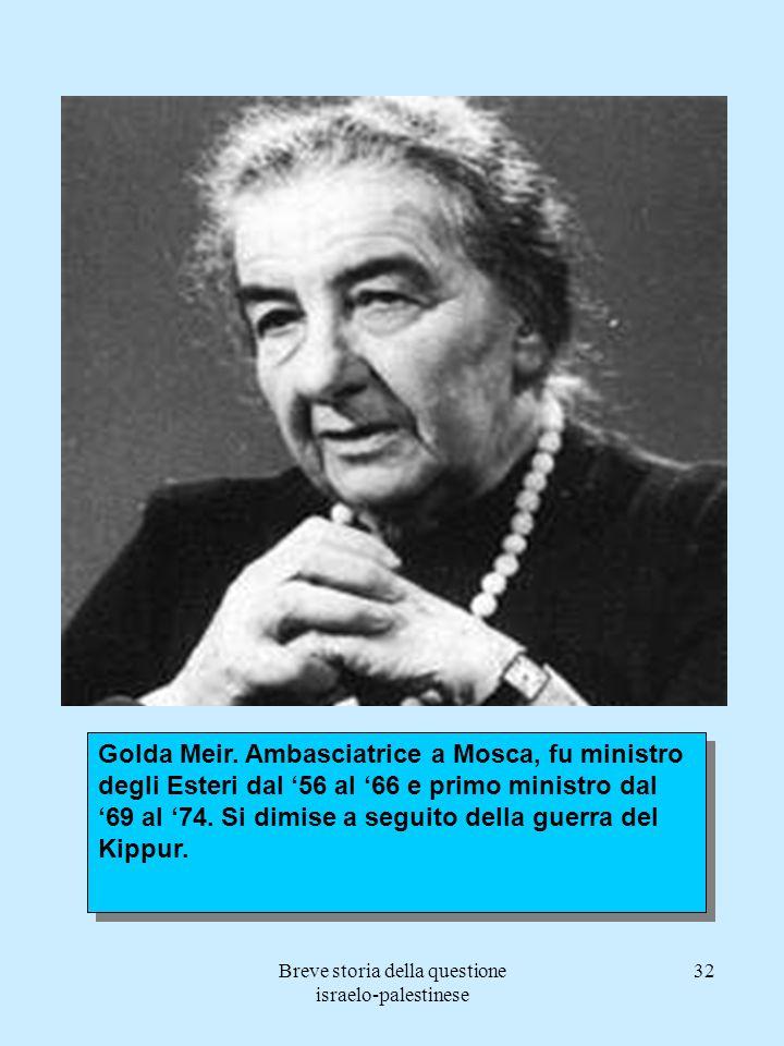 Breve storia della questione israelo-palestinese 32 Golda Meir. Ambasciatrice a Mosca, fu ministro degli Esteri dal 56 al 66 e primo ministro dal 69 a