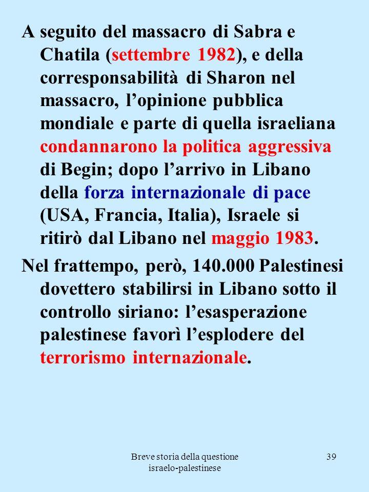 Breve storia della questione israelo-palestinese 39 A seguito del massacro di Sabra e Chatila (settembre 1982), e della corresponsabilità di Sharon ne
