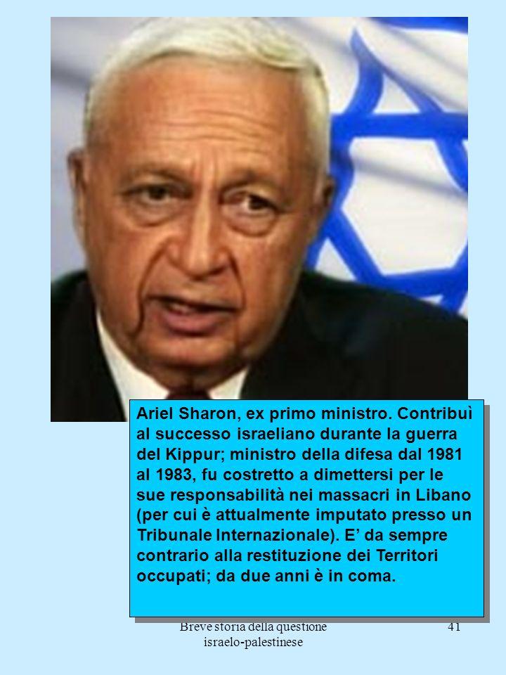 Breve storia della questione israelo-palestinese 41 Ariel Sharon, ex primo ministro. Contribuì al successo israeliano durante la guerra del Kippur; mi