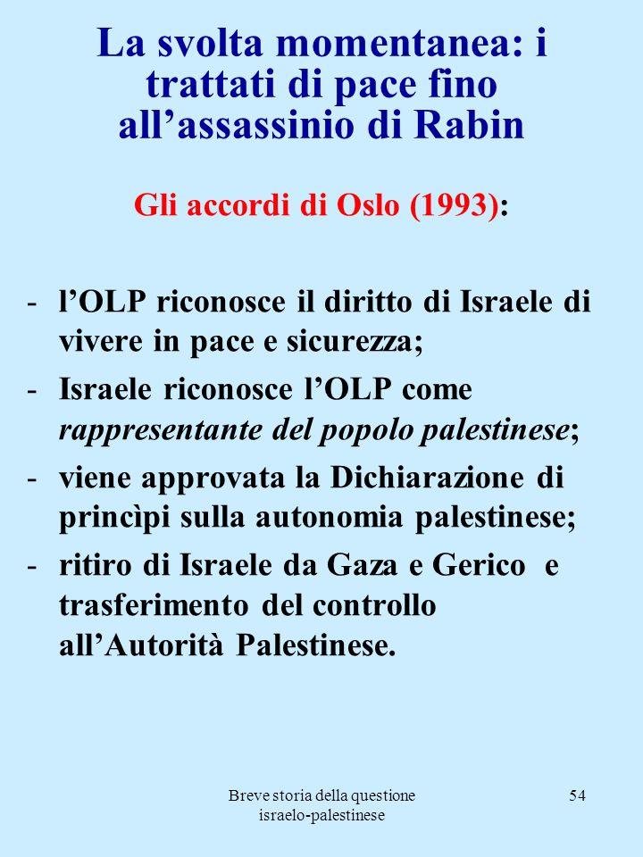 Breve storia della questione israelo-palestinese 54 La svolta momentanea: i trattati di pace fino allassassinio di Rabin Gli accordi di Oslo (1993): -