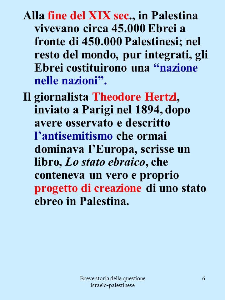 Breve storia della questione israelo-palestinese 6 Alla fine del XIX sec., in Palestina vivevano circa 45.000 Ebrei a fronte di 450.000 Palestinesi; n