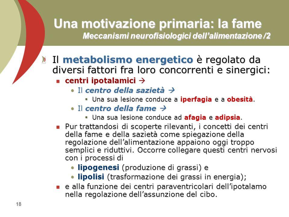 18 Una motivazione primaria: la fame Meccanismi neurofisiologici dellalimentazione /2 Il metabolismo energetico è regolato da diversi fattori fra loro