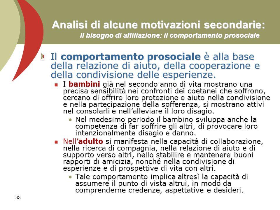 33 Analisi di alcune motivazioni secondarie: Il bisogno di affiliazione: il comportamento prosociale Il comportamento prosociale è alla base della rel