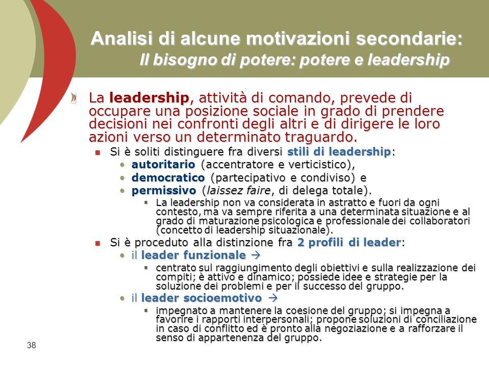 38 Analisi di alcune motivazioni secondarie: Il bisogno di potere: potere e leadership La leadership, attività di comando, prevede di occupare una pos