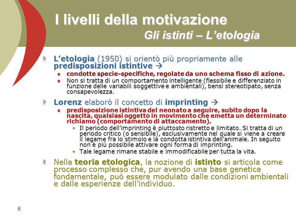 6 I livelli della motivazione Gli istinti – Letologia Letologia (1950) si orientò più propriamente alle predisposizioni istintive Letologia (1950) si