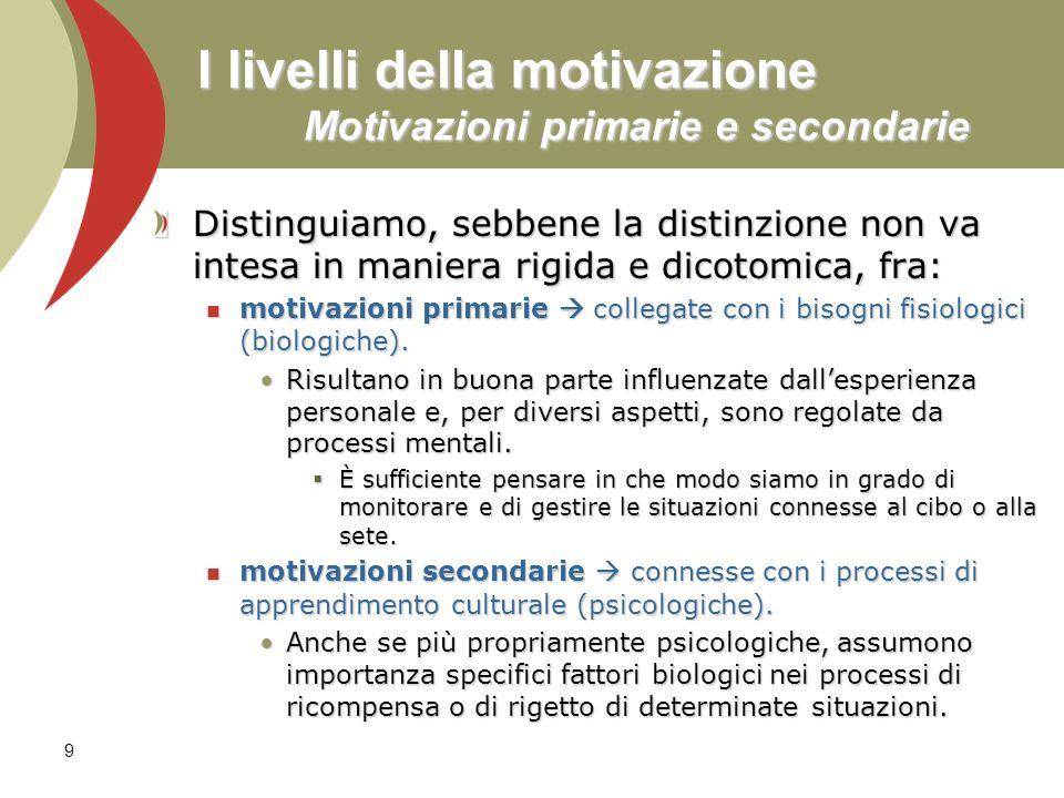 9 I livelli della motivazione Motivazioni primarie e secondarie Distinguiamo, sebbene la distinzione non va intesa in maniera rigida e dicotomica, fra