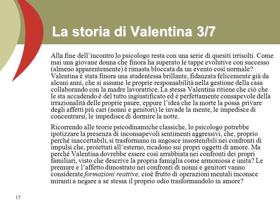 17 La storia di Valentina 3/7 Alla fine dellincontro lo psicologo resta con una serie di quesiti irrisolti. Come mai una giovane donna che finora ha s