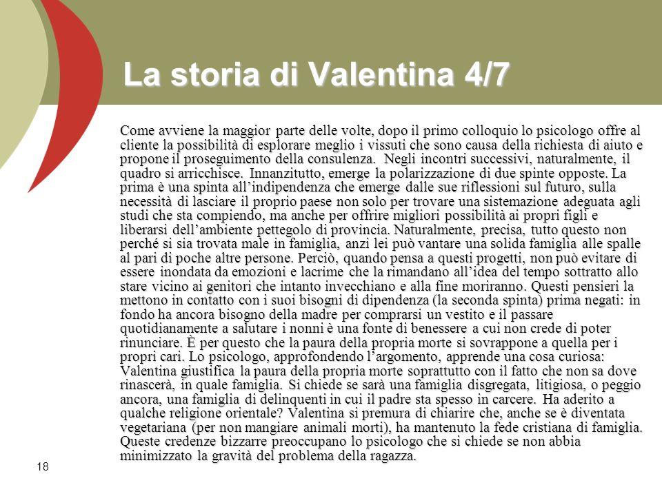 18 La storia di Valentina 4/7 Come avviene la maggior parte delle volte, dopo il primo colloquio lo psicologo offre al cliente la possibilità di esplo