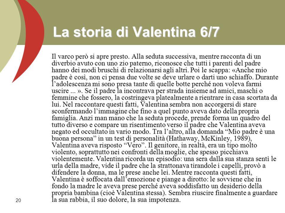 20 La storia di Valentina 6/7 Il varco però si apre presto. Alla seduta successiva, mentre racconta di un diverbio avuto con uno zio paterno, riconosc