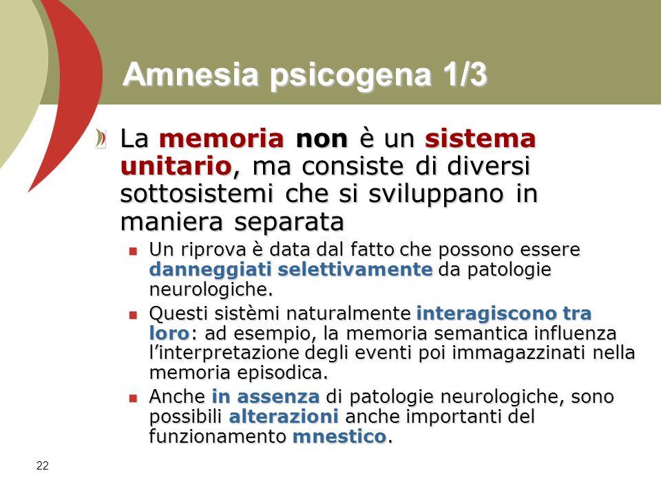 22 Amnesia psicogena 1/3 La memoria non è un sistema unitario, ma consiste di diversi sottosistemi che si sviluppano in maniera separata Un riprova è