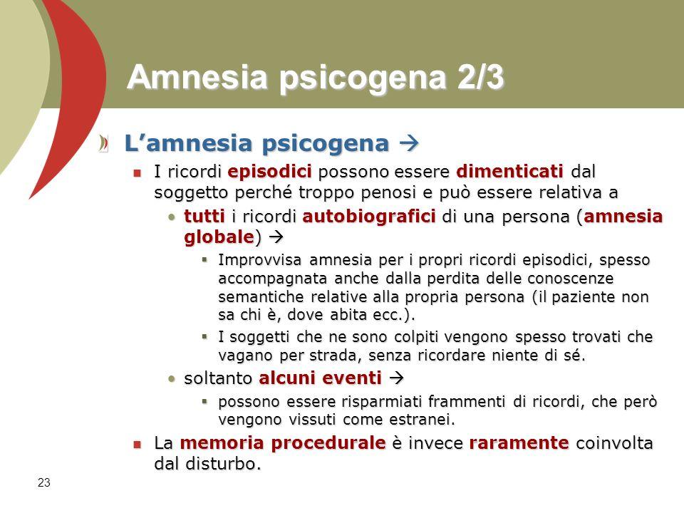23 Amnesia psicogena 2/3 Lamnesia psicogena Lamnesia psicogena I ricordi episodici possono essere dimenticati dal soggetto perché troppo penosi e può