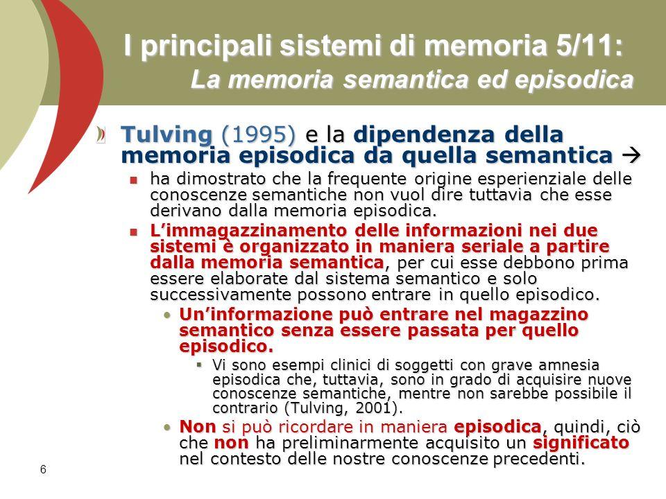 7 I principali sistemi di memoria 6/11: La memoria autobiografica Memoria autobiografica Memoria autobiografica È spesso utilizzata in maniera intercambiabile con quella episodica, tuttavia la memoria autobiografica comprende anche una memoria semantica personale che include, invece, i fatti autobiografici, che non differiscono sostanzialmente dagli altri fatti relativi al mondo (Kopelman et al., 1989; Cermak, OConnor, 1983).
