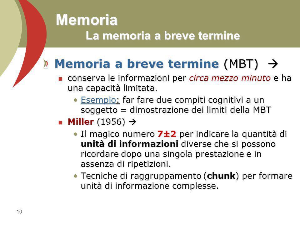 10 Memoria La memoria a breve termine Memoria a breve termine (MBT) Memoria a breve termine (MBT) conserva le informazioni per circa mezzo minuto e ha