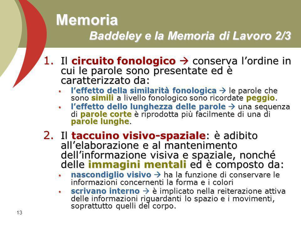 13 Memoria Baddeley e la Memoria di Lavoro 2/3 1. Il circuito fonologico conserva lordine in cui le parole sono presentate ed è caratterizzato da: lef