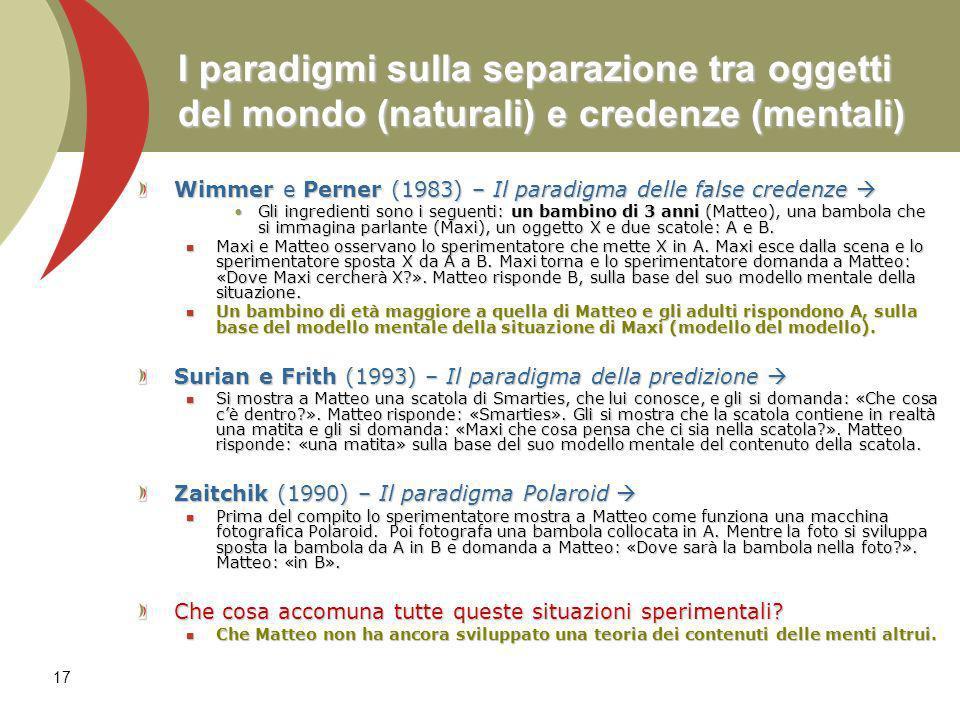 17 I paradigmi sulla separazione tra oggetti del mondo (naturali) e credenze (mentali) Wimmer e Perner (1983) – Il paradigma delle false credenze Wimm