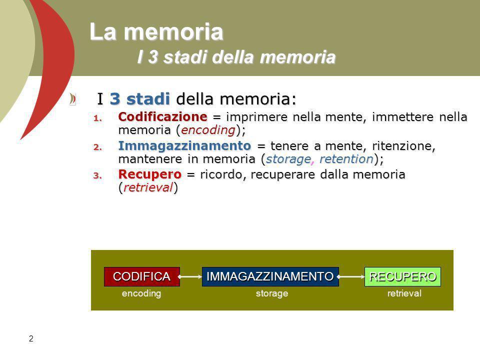 2 La memoria I 3 stadi della memoria I 3 stadi della memoria: 1. Codificazione = imprimere nella mente, immettere nella memoria (encoding); 2. Immagaz