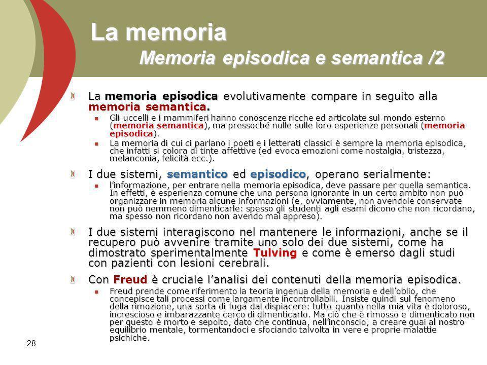 28 La memoria Memoria episodica e semantica /2 La memoria episodica evolutivamente compare in seguito alla memoria semantica. Gli uccelli e i mammifer