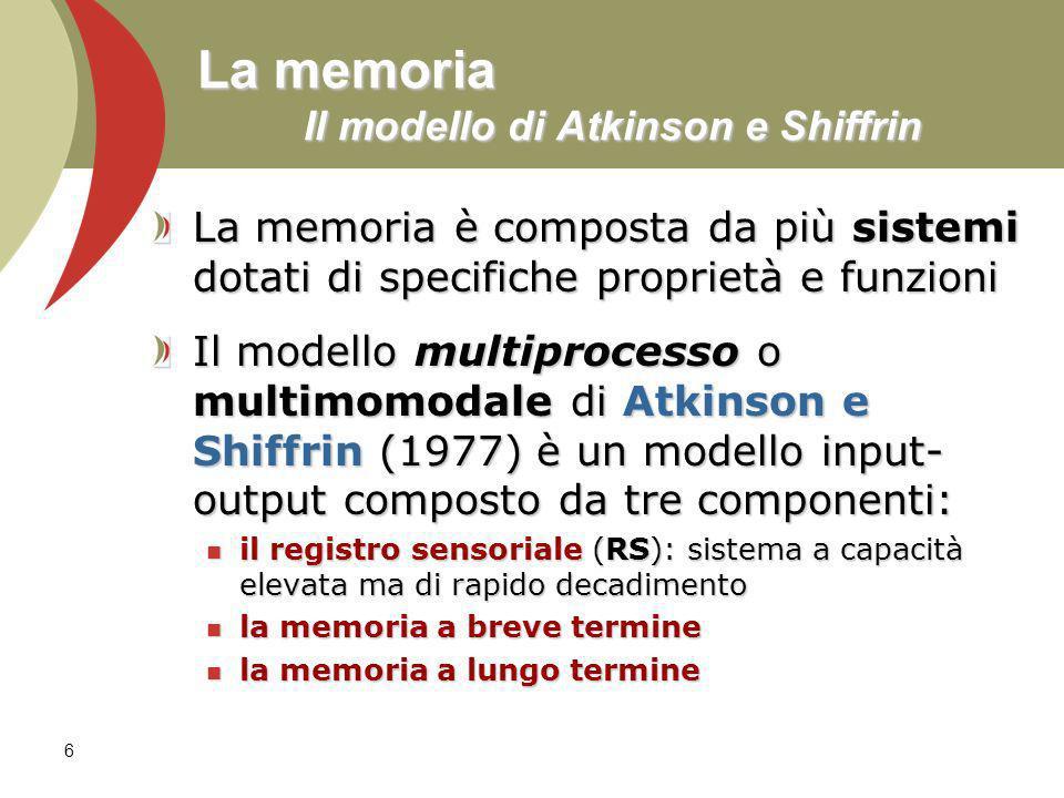 6 La memoria Il modello di Atkinson e Shiffrin La memoria è composta da più sistemi dotati di specifiche proprietà e funzioni Il modello multiprocesso