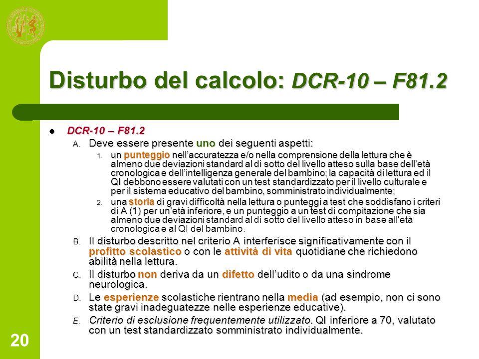 20 Disturbo del calcolo: DCR-10 – F81.2 DCR-10 – F81.2 DCR-10 – F81.2 A. Deve essere presente uno dei seguenti aspetti: 1. un punteggio nellaccuratezz
