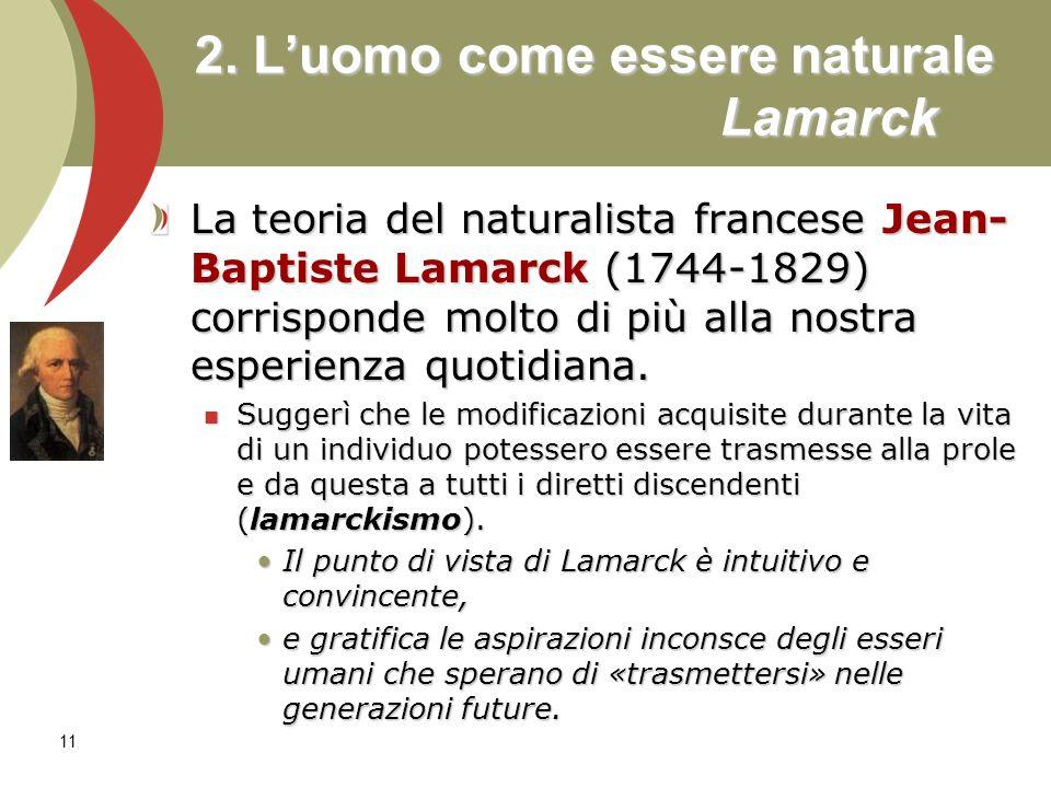11 2. Luomo come essere naturale Lamarck La teoria del naturalista francese Jean- Baptiste Lamarck (1744-1829) corrisponde molto di più alla nostra es