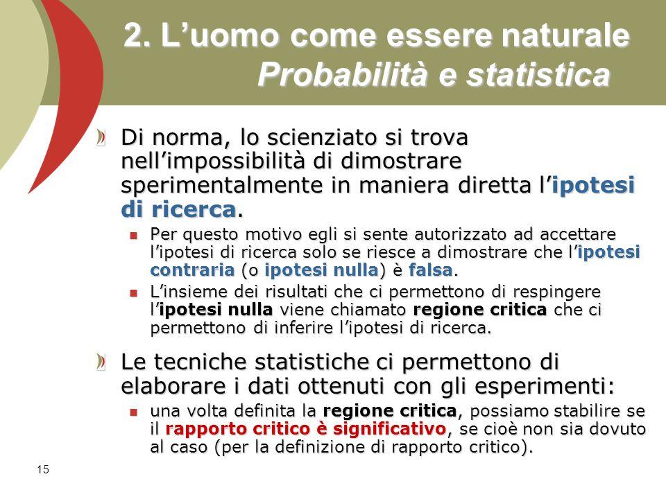 15 2. Luomo come essere naturale Probabilità e statistica Di norma, lo scienziato si trova nellimpossibilità di dimostrare sperimentalmente in maniera